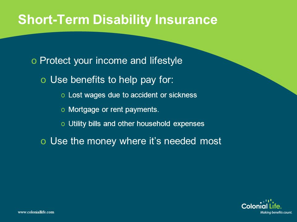 Short-Term Disability Insurance o Protect your income and lifestyle oUse benefits to help pay for: oLost wages due to accident or sickness oMortgage or rent payments.