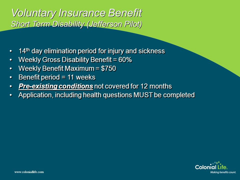 Voluntary Insurance Benefit Short Term Disability (Jefferson Pilot) 14 th day elimination period for injury and sickness Weekly Gross Disability Benefit = 60% Weekly Benefit Maximum = $750 Benefit period = 11 weeks Pre-existing conditions not covered for 12 months Application, including health questions MUST be completed 14 th day elimination period for injury and sickness Weekly Gross Disability Benefit = 60% Weekly Benefit Maximum = $750 Benefit period = 11 weeks Pre-existing conditions not covered for 12 months Application, including health questions MUST be completed