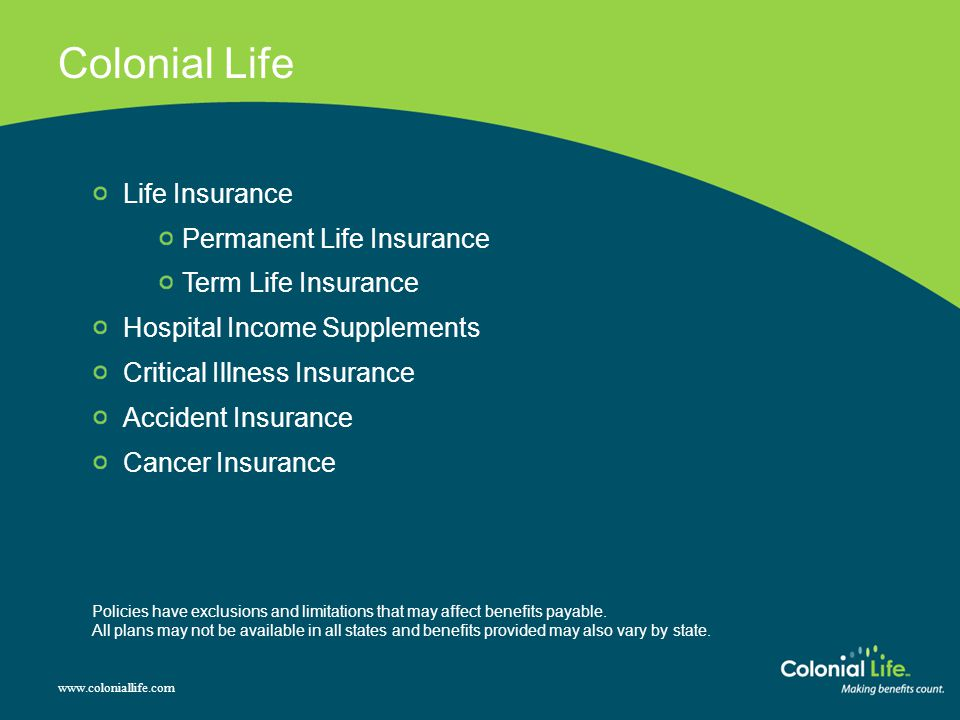 Colonial Life www.coloniallife.com Life Insurance Permanent Life Insurance Term Life Insurance Hospital Income Supplements Critical Illness Insurance Accident Insurance Cancer Insurance Policies have exclusions and limitations that may affect benefits payable.