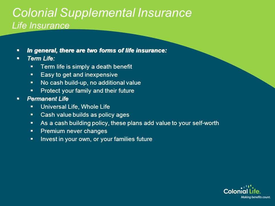 Colonial Supplemental Insurance Life Insurance www.coloniallife.com  In general, there are two forms of life insurance:  Term Life:  Term life is s
