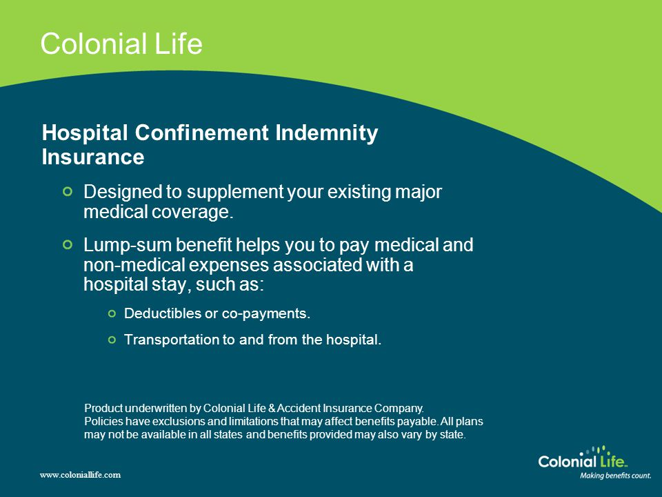 Colonial Life Hospital Confinement Indemnity Insurance Designed to supplement your existing major medical coverage. Lump-sum benefit helps you to pay