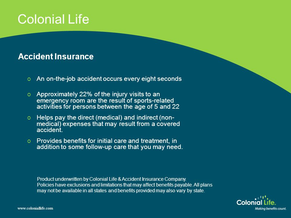 Colonial Life Accident Insurance oAn on-the-job accident occurs every eight seconds oApproximately 22% of the injury visits to an emergency room are the result of sports-related activities for persons between the age of 5 and 22 oHelps pay the direct (medical) and indirect (non- medical) expenses that may result from a covered accident.