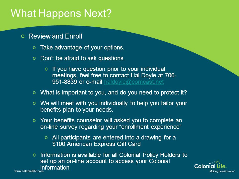 www.coloniallife.com What Happens Next. Review and Enroll Take advantage of your options.