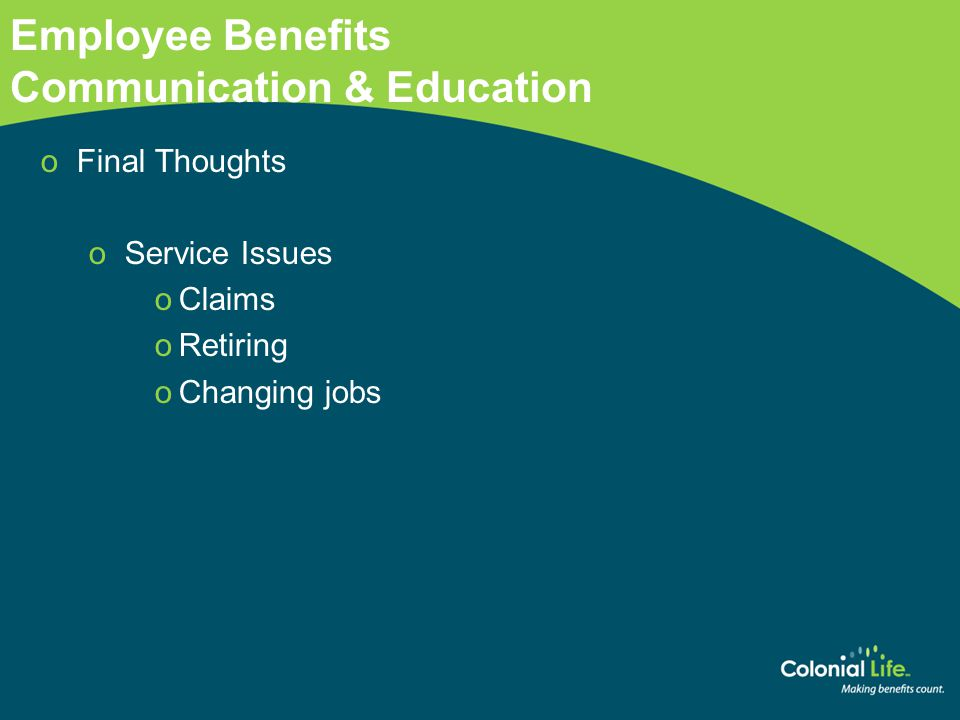 Employee Benefits Communication & Education oFinal Thoughts oService Issues oClaims oRetiring oChanging jobs www.coloniallife.com