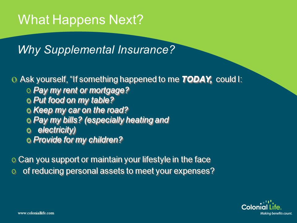 "What Happens Next? www.coloniallife.com Why Supplemental Insurance? TODAY, o Ask yourself, ""If something happened to me TODAY, could I: Pay my rent or"