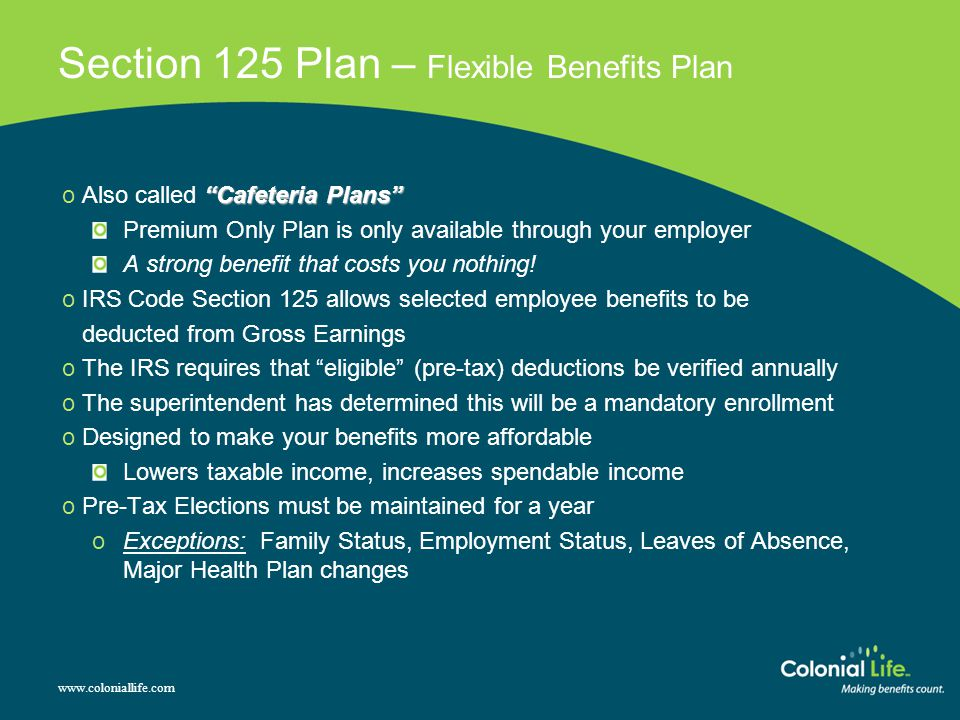 Section 125 Plan – Flexible Benefits Plan Cafeteria Plans o Also called Cafeteria Plans Premium Only Plan is only available through your employer A strong benefit that costs you nothing.