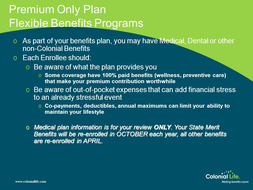 Premium Only Plan Flexible Benefits Programs www.coloniallife.com oAs part of your benefits plan, you may have Medical, Dental or other non-Colonial Benefits oEach Enrollee should: oBe aware of what the plan provides you oSome coverage have 100% paid benefits (wellness, preventive care) that make your premium contribution worthwhile oBe aware of out-of-pocket expenses that can add financial stress to an already stressful event oCo-payments, deductibles, annual maximums can limit your ability to maintain your lifestyle oMedical plan information is for your review ONLY.