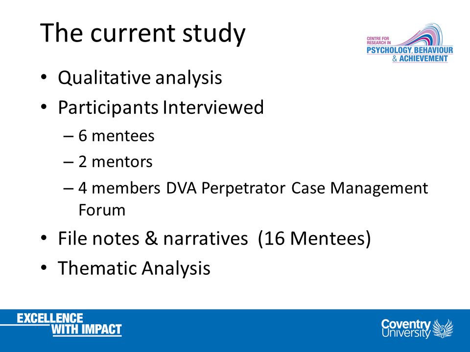 The current study Qualitative analysis Participants Interviewed – 6 mentees – 2 mentors – 4 members DVA Perpetrator Case Management Forum File notes & narratives (16 Mentees) Thematic Analysis