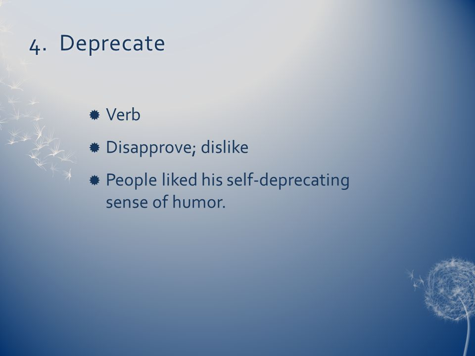 4. Deprecate4. Deprecate  Verb  Disapprove; dislike  People liked his self-deprecating sense of humor.