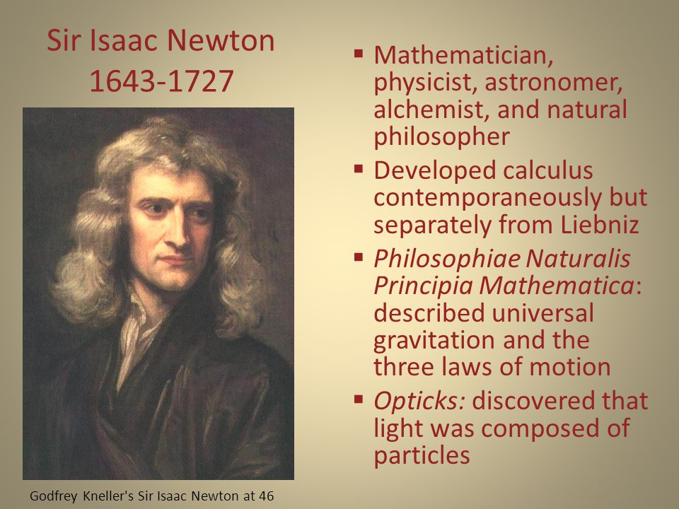 Sir Isaac Newton 1643-1727  Mathematician, physicist, astronomer, alchemist, and natural philosopher  Developed calculus contemporaneously but separately from Liebniz  Philosophiae Naturalis Principia Mathematica: described universal gravitation and the three laws of motion  Opticks: discovered that light was composed of particles Godfrey Kneller s Sir Isaac Newton at 46