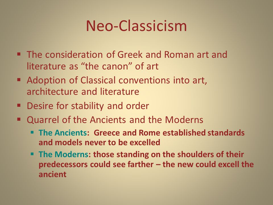 Neo-Classicism  The consideration of Greek and Roman art and literature as the canon of art  Adoption of Classical conventions into art, architecture and literature  Desire for stability and order  Quarrel of the Ancients and the Moderns  The Ancients: Greece and Rome established standards and models never to be excelled  The Moderns: those standing on the shoulders of their predecessors could see farther – the new could excell the ancient