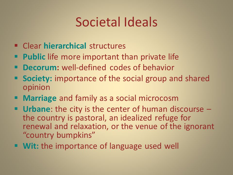 Societal Ideals  Clear hierarchical structures  Public life more important than private life  Decorum: well-defined codes of behavior  Society: importance of the social group and shared opinion  Marriage and family as a social microcosm  Urbane: the city is the center of human discourse – the country is pastoral, an idealized refuge for renewal and relaxation, or the venue of the ignorant country bumpkins  Wit: the importance of language used well
