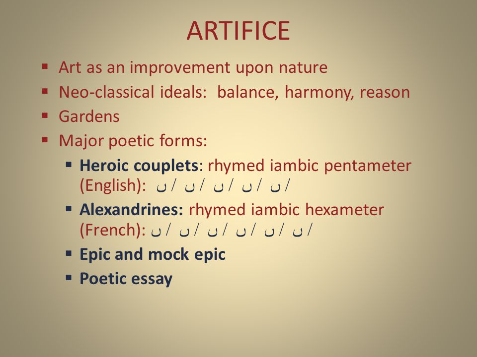  Art as an improvement upon nature  Neo-classical ideals: balance, harmony, reason  Gardens  Major poetic forms:  Heroic couplets: rhymed iambic pentameter (English): ں / ں / ں / ں / ں /  Alexandrines: rhymed iambic hexameter (French): ں / ں / ں / ں / ں / ں /  Epic and mock epic  Poetic essay