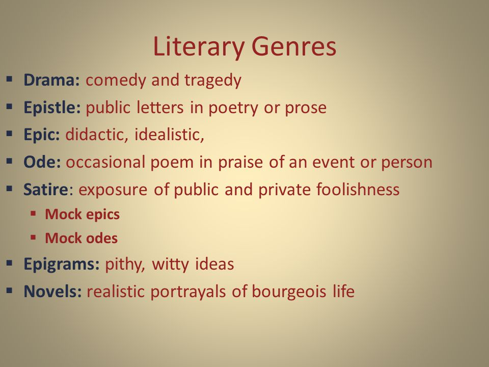 Literary Genres  Drama: comedy and tragedy  Epistle: public letters in poetry or prose  Epic: didactic, idealistic,  Ode: occasional poem in praise of an event or person  Satire: exposure of public and private foolishness  Mock epics  Mock odes  Epigrams: pithy, witty ideas  Novels: realistic portrayals of bourgeois life