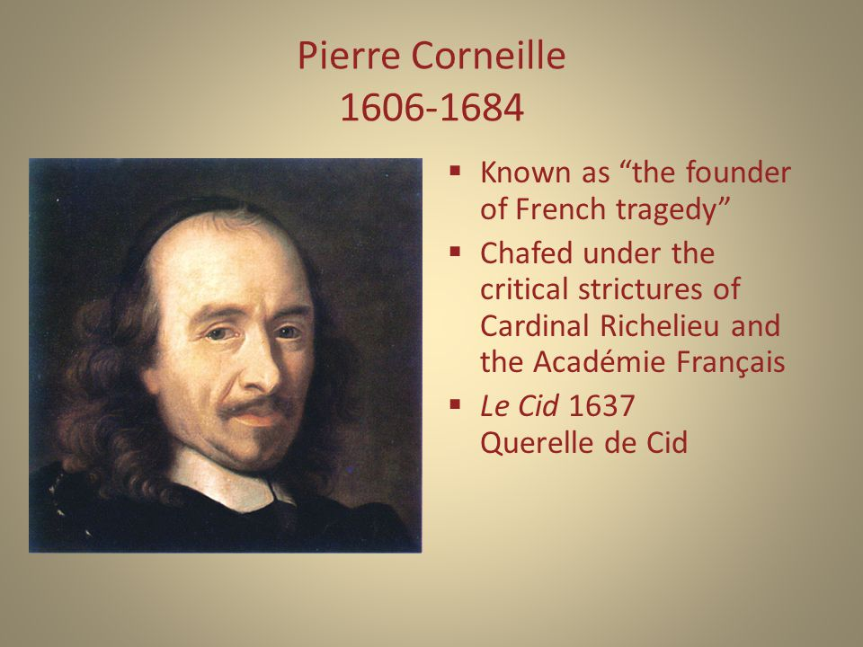 Pierre Corneille 1606-1684  Known as the founder of French tragedy  Chafed under the critical strictures of Cardinal Richelieu and the Académie Français  Le Cid 1637 Querelle de Cid