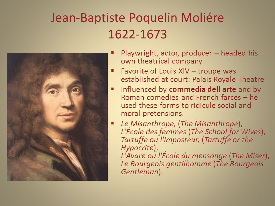 Jean-Baptiste Poquelin Moliére 1622-1673  Playwright, actor, producer – headed his own theatrical company  Favorite of Louis XIV – troupe was established at court: Palais Royale Theatre  Influenced by commedia dell arte and by Roman comedies and French farces – he used these forms to ridicule social and moral pretensions.