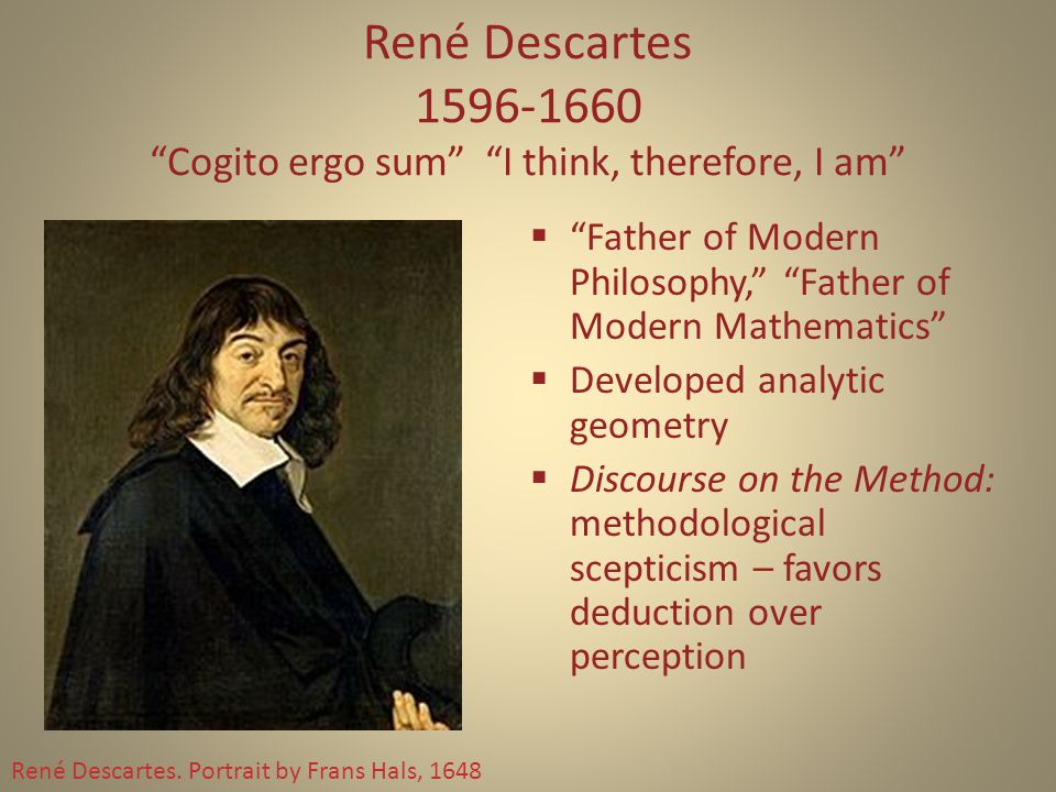 René Descartes 1596-1660 Cogito ergo sum I think, therefore, I am  Father of Modern Philosophy, Father of Modern Mathematics  Developed analytic geometry  Discourse on the Method: methodological scepticism – favors deduction over perception René Descartes.