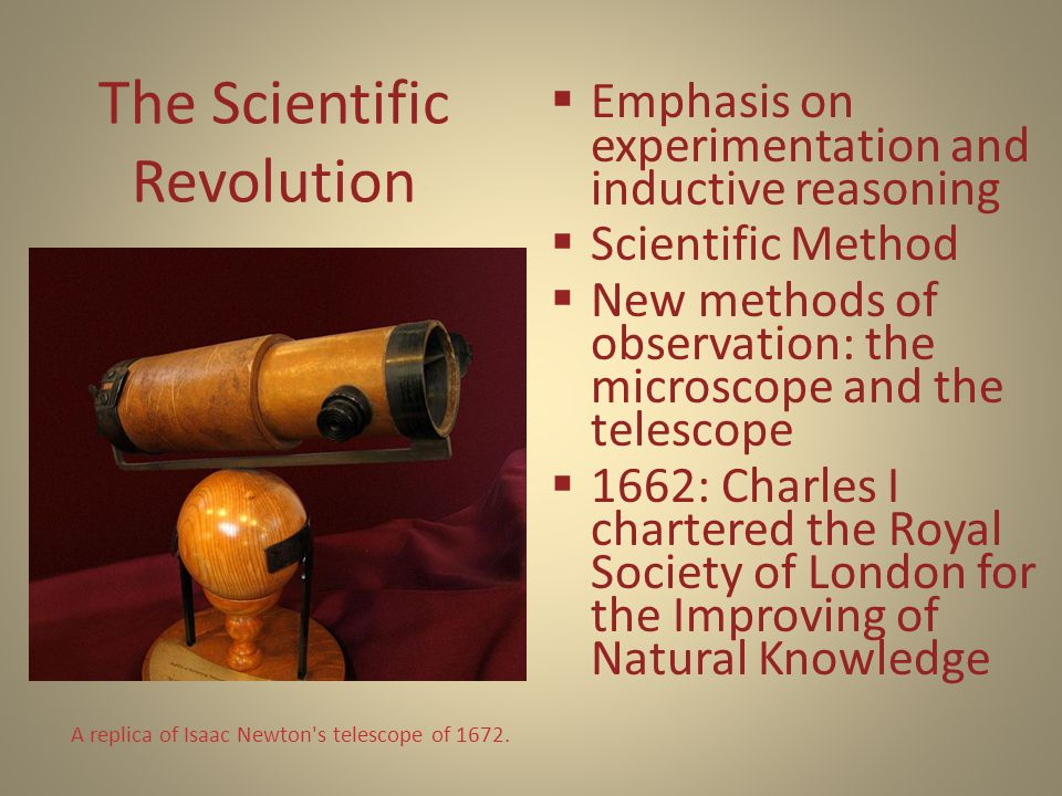 The Scientific Revolution  Emphasis on experimentation and inductive reasoning  Scientific Method  New methods of observation: the microscope and the telescope  1662: Charles I chartered the Royal Society of London for the Improving of Natural Knowledge A replica of Isaac Newton s telescope of 1672.