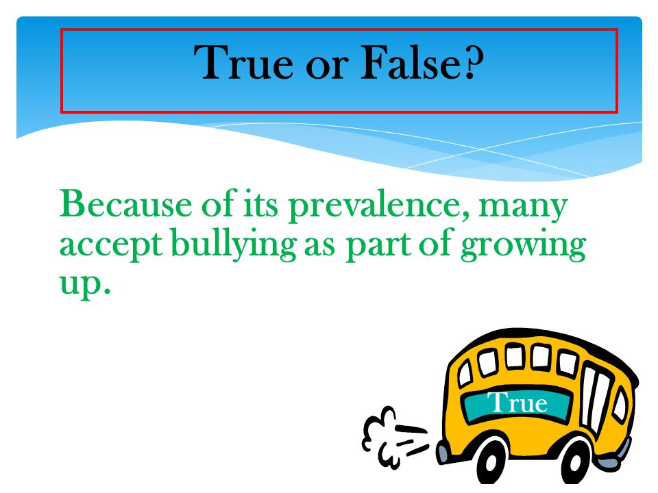 True or False Based on reported incidences, males bully more than females. True