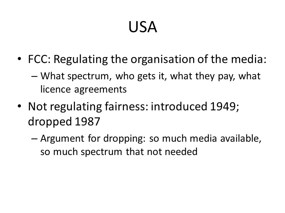 USA FCC: Regulating the organisation of the media: – What spectrum, who gets it, what they pay, what licence agreements Not regulating fairness: introduced 1949; dropped 1987 – Argument for dropping: so much media available, so much spectrum that not needed