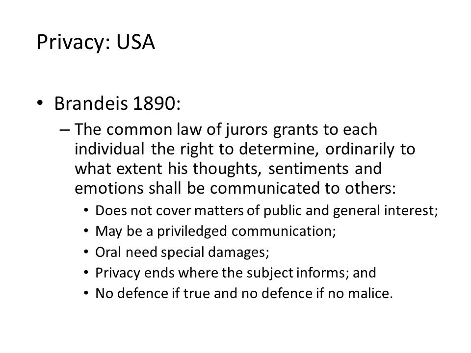 Brandeis 1890: – The common law of jurors grants to each individual the right to determine, ordinarily to what extent his thoughts, sentiments and emotions shall be communicated to others: Does not cover matters of public and general interest; May be a priviledged communication; Oral need special damages; Privacy ends where the subject informs; and No defence if true and no defence if no malice.