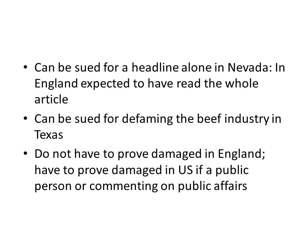 Can be sued for a headline alone in Nevada: In England expected to have read the whole article Can be sued for defaming the beef industry in Texas Do not have to prove damaged in England; have to prove damaged in US if a public person or commenting on public affairs
