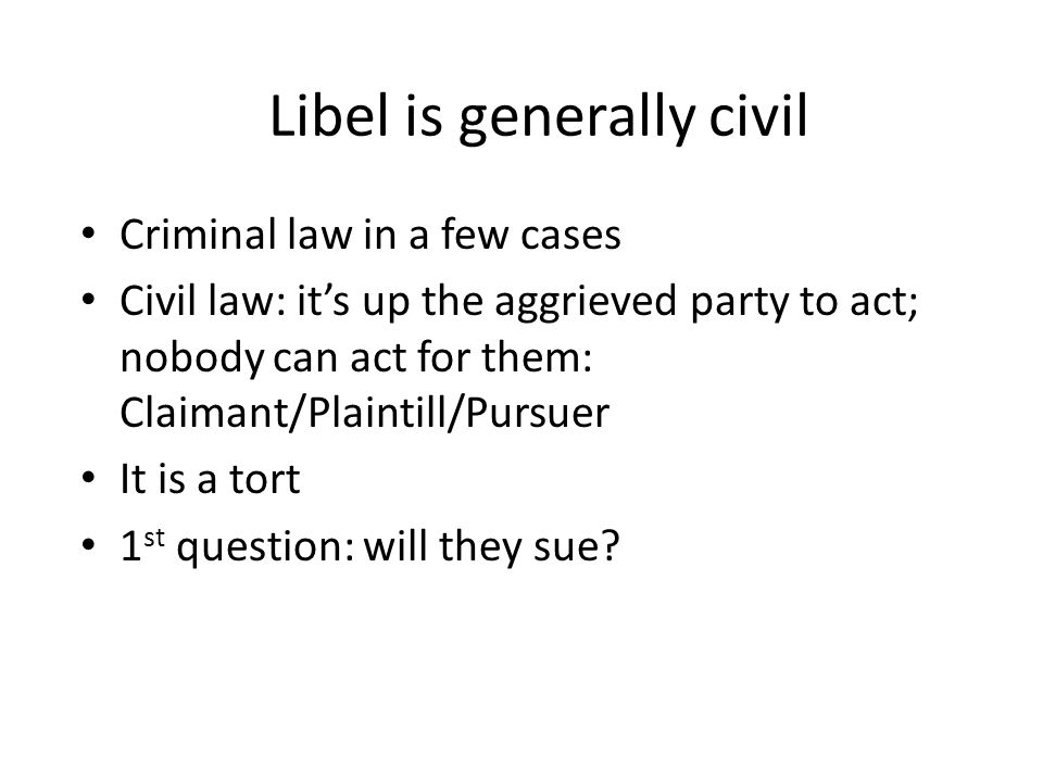 Libel is generally civil Criminal law in a few cases Civil law: it's up the aggrieved party to act; nobody can act for them: Claimant/Plaintill/Pursuer It is a tort 1 st question: will they sue?
