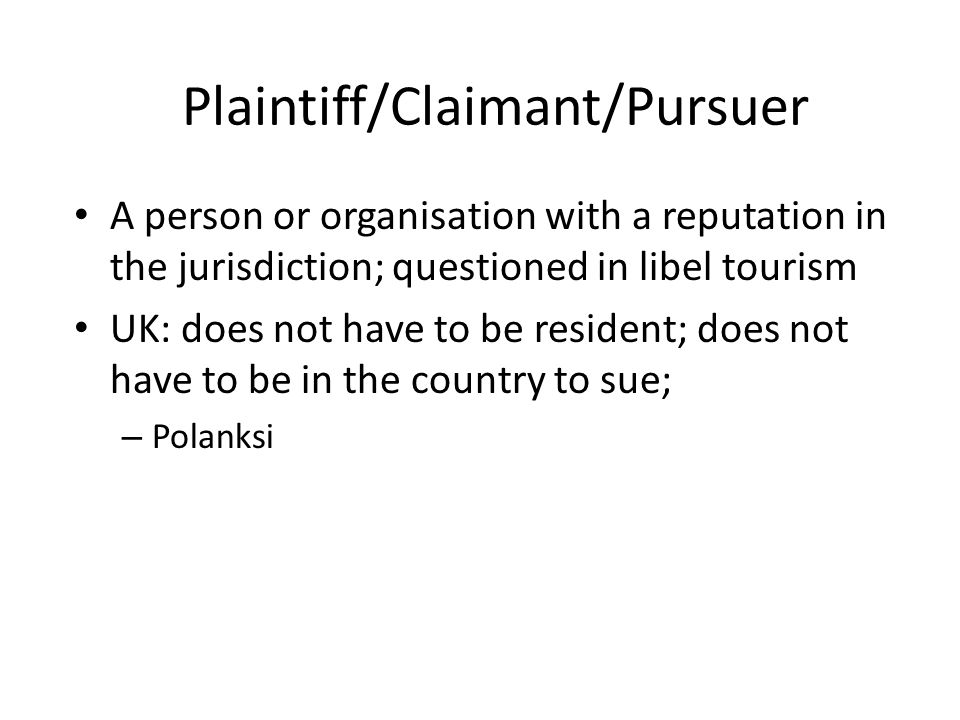 Plaintiff/Claimant/Pursuer A person or organisation with a reputation in the jurisdiction; questioned in libel tourism UK: does not have to be resident; does not have to be in the country to sue; – Polanksi
