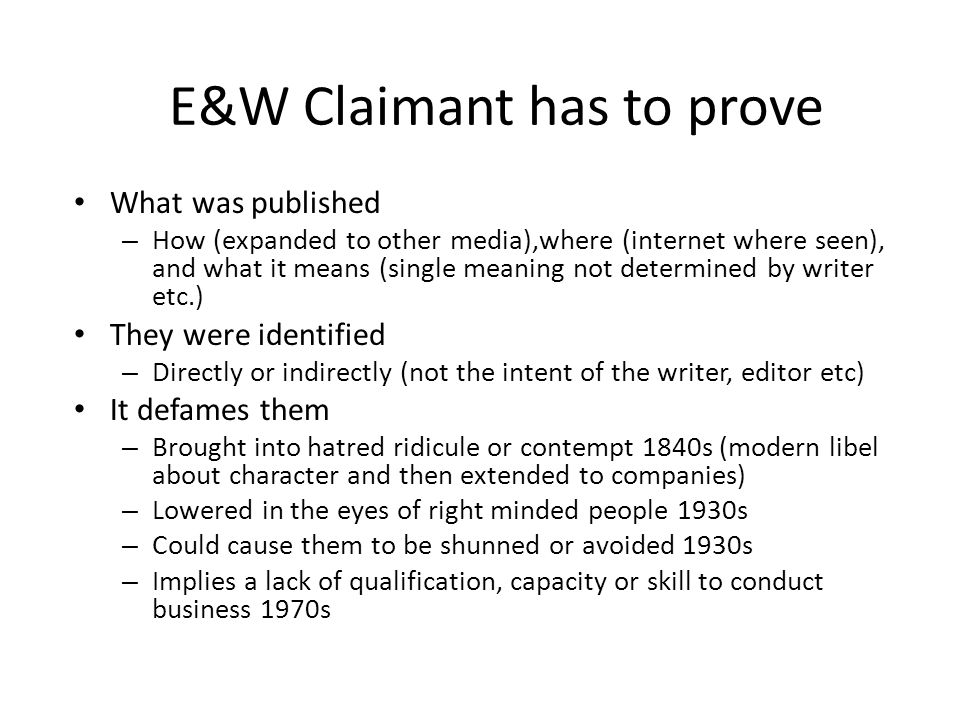 E&W Claimant has to prove What was published – How (expanded to other media),where (internet where seen), and what it means (single meaning not determined by writer etc.) They were identified – Directly or indirectly (not the intent of the writer, editor etc) It defames them – Brought into hatred ridicule or contempt 1840s (modern libel about character and then extended to companies) – Lowered in the eyes of right minded people 1930s – Could cause them to be shunned or avoided 1930s – Implies a lack of qualification, capacity or skill to conduct business 1970s