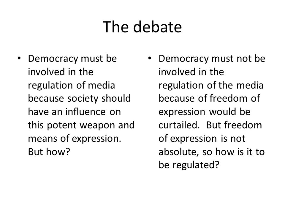 The debate Democracy must be involved in the regulation of media because society should have an influence on this potent weapon and means of expression.