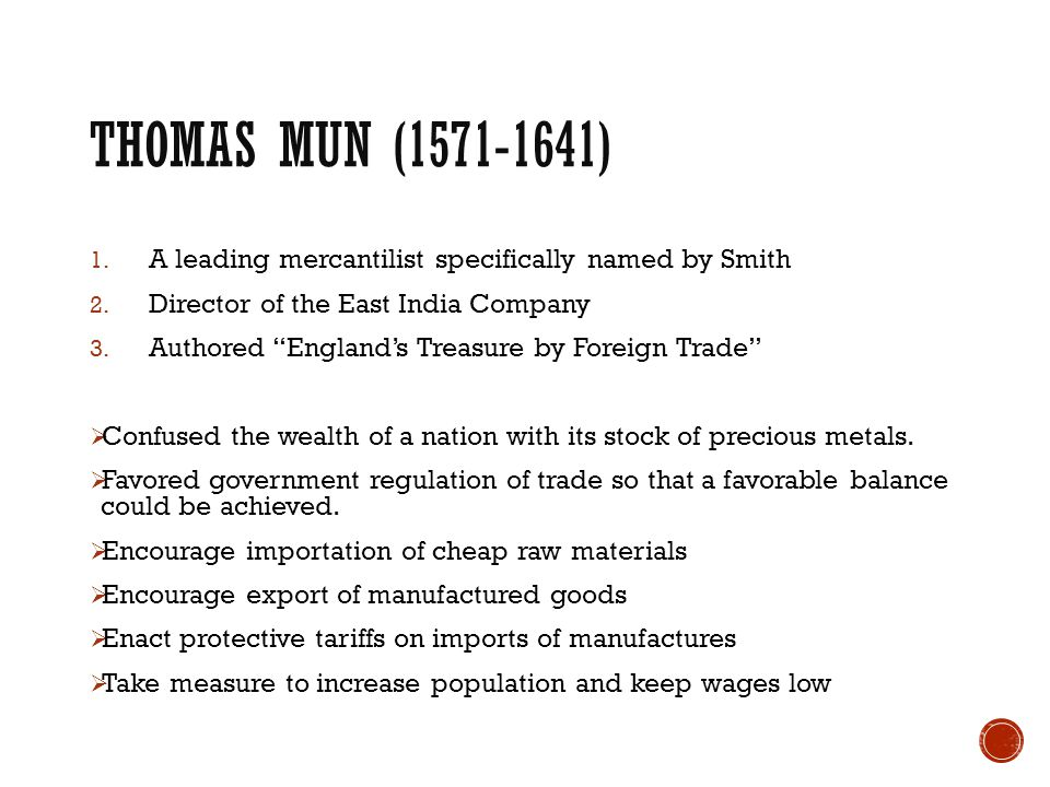 """THOMAS MUN (1571-1641) 1. A leading mercantilist specifically named by Smith 2. Director of the East India Company 3. Authored """"England's Treasure by"""