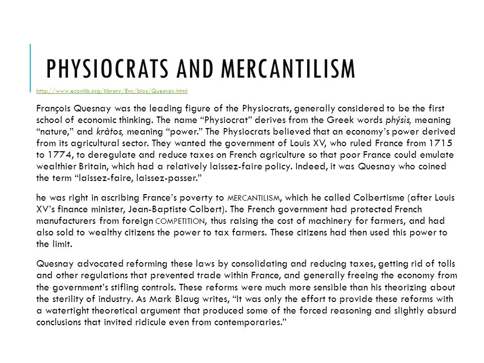 PHYSIOCRATS AND MERCANTILISM http://www.econlib.org/library/Enc/bios/Quesnay.html François Quesnay was the leading figure of the Physiocrats, generall