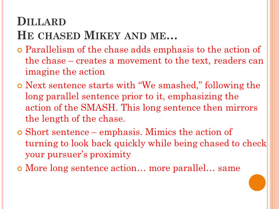 D ILLARD H E CHASED M IKEY AND ME … Parallelism of the chase adds emphasis to the action of the chase – creates a movement to the text, readers can imagine the action Next sentence starts with We smashed, following the long parallel sentence prior to it, emphasizing the action of the SMASH.