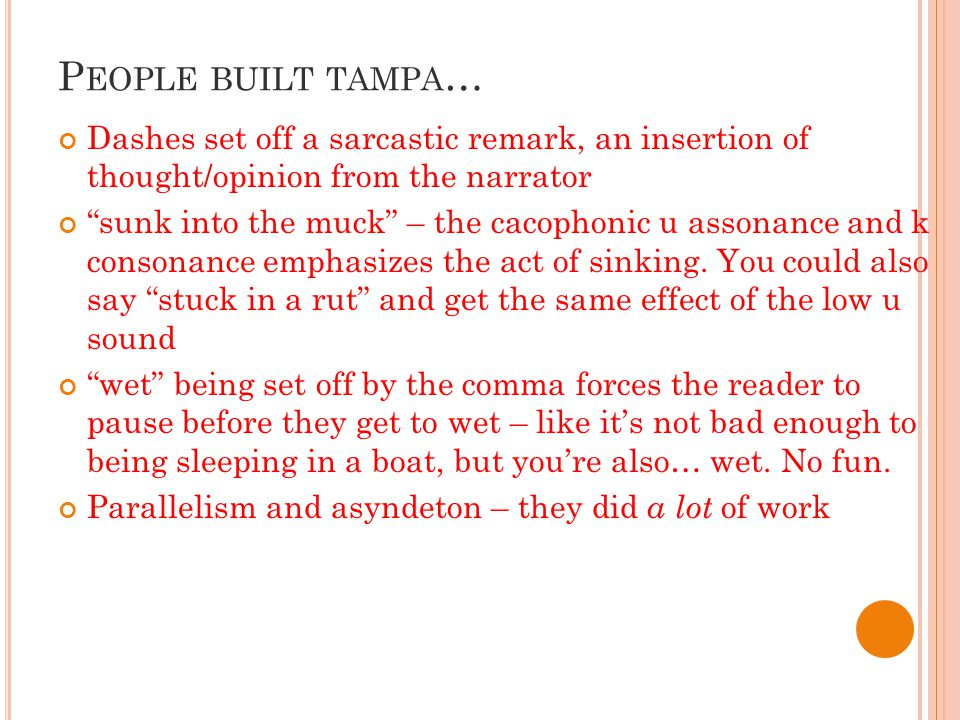 P EOPLE BUILT TAMPA … Dashes set off a sarcastic remark, an insertion of thought/opinion from the narrator sunk into the muck – the cacophonic u assonance and k consonance emphasizes the act of sinking.