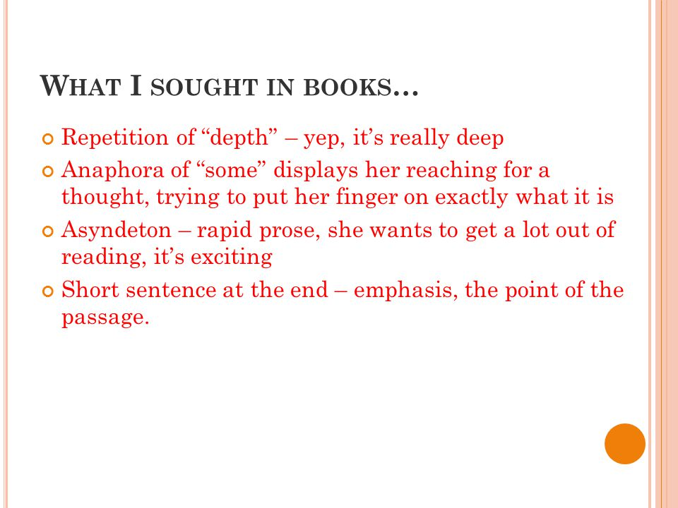 W HAT I SOUGHT IN BOOKS … Repetition of depth – yep, it's really deep Anaphora of some displays her reaching for a thought, trying to put her finger on exactly what it is Asyndeton – rapid prose, she wants to get a lot out of reading, it's exciting Short sentence at the end – emphasis, the point of the passage.
