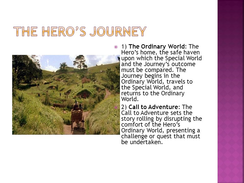  1) The Ordinary World: The Hero's home, the safe haven upon which the Special World and the Journey's outcome must be compared.