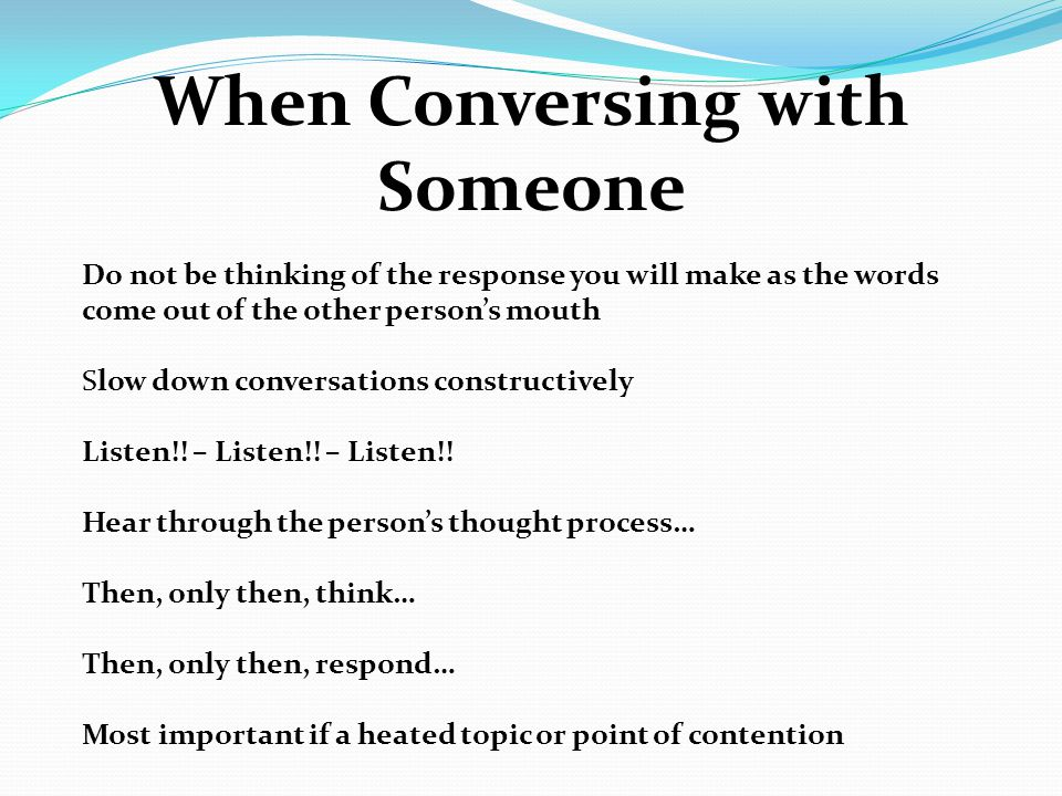 When Conversing with Someone Do not be thinking of the response you will make as the words come out of the other person's mouth Slow down conversations constructively Listen!.