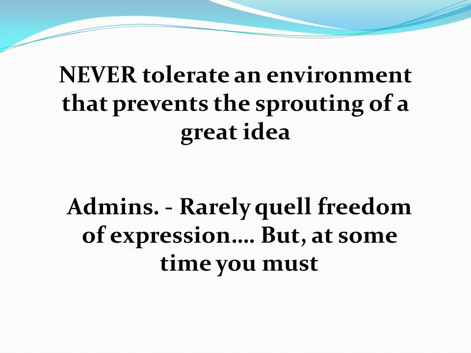 NEVER tolerate an environment that prevents the sprouting of a great idea Admins.