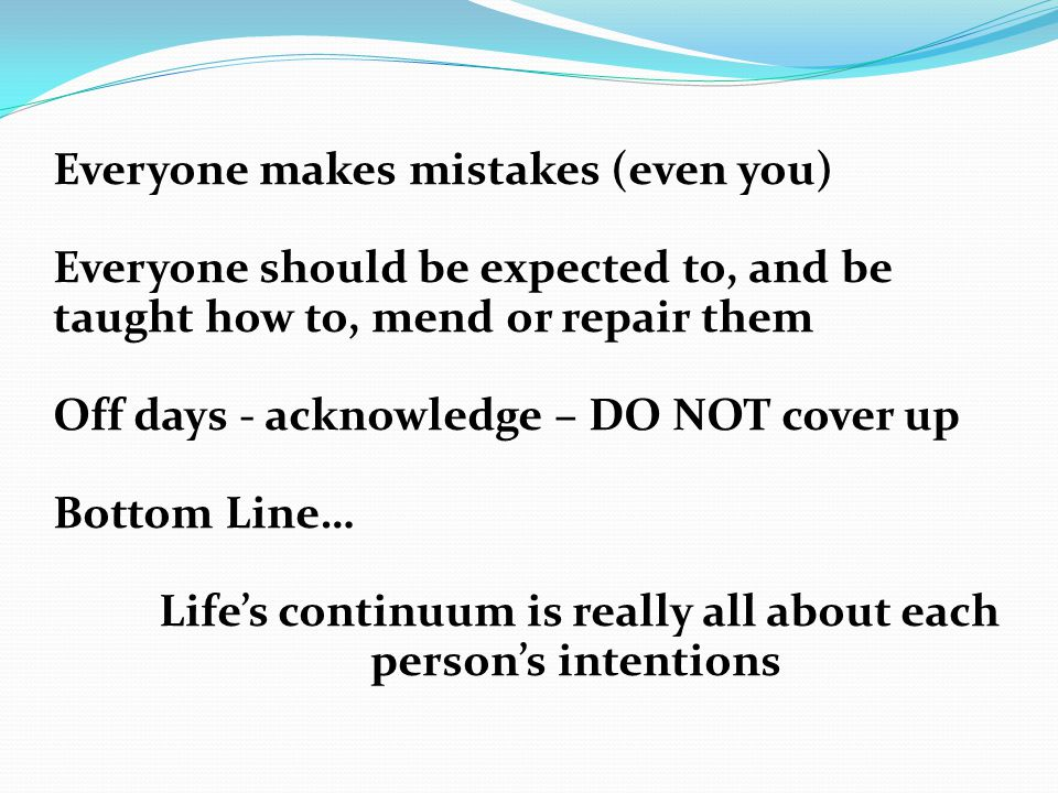 Everyone makes mistakes (even you) Everyone should be expected to, and be taught how to, mend or repair them Off days - acknowledge – DO NOT cover up Bottom Line… Life's continuum is really all about each person's intentions