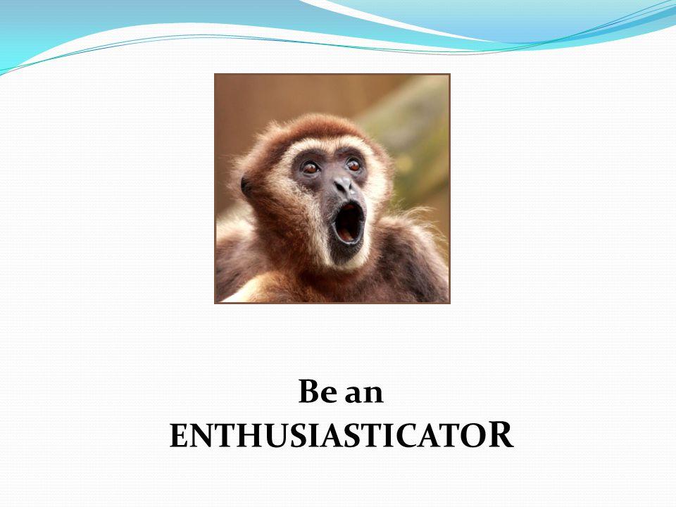 Be an ENTHUSIASTICATO R