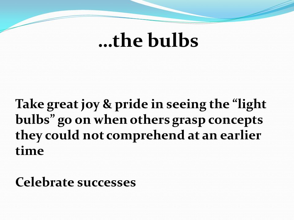 …the bulbs Take great joy & pride in seeing the light bulbs go on when others grasp concepts they could not comprehend at an earlier time Celebrate successes
