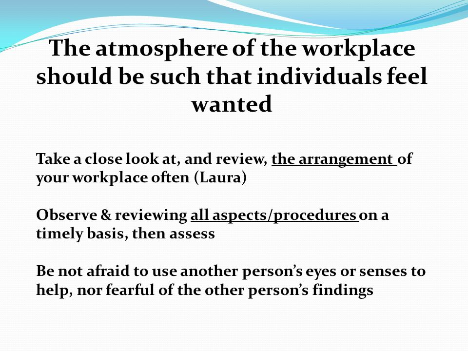 The atmosphere of the workplace should be such that individuals feel wanted Take a close look at, and review, the arrangement of your workplace often (Laura) Observe & reviewing all aspects/procedures on a timely basis, then assess Be not afraid to use another person's eyes or senses to help, nor fearful of the other person's findings