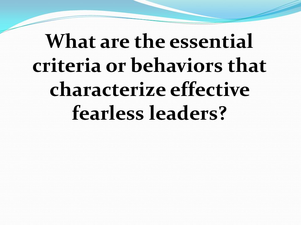 What are the essential criteria or behaviors that characterize effective fearless leaders?