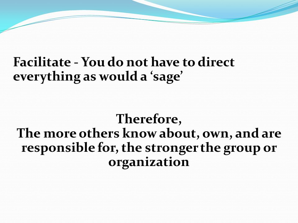 Facilitate - You do not have to direct everything as would a 'sage' Therefore, The more others know about, own, and are responsible for, the stronger the group or organization