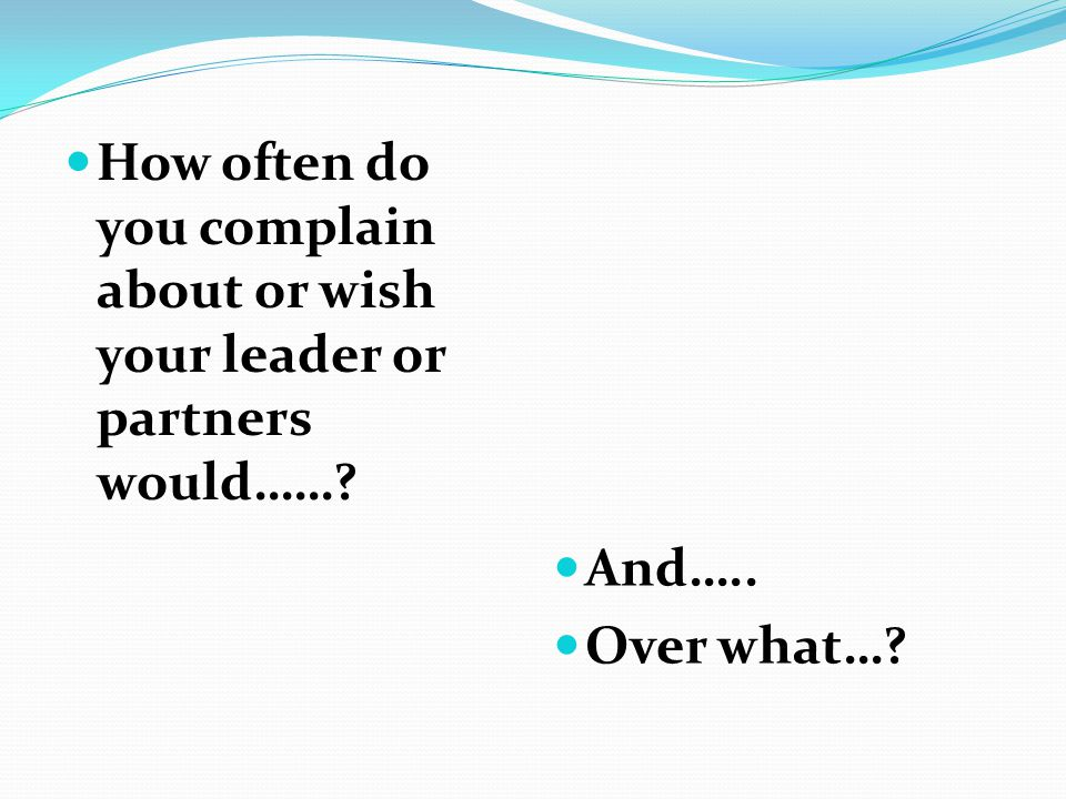 How often do you complain about or wish your leader or partners would……? And….. Over what…?