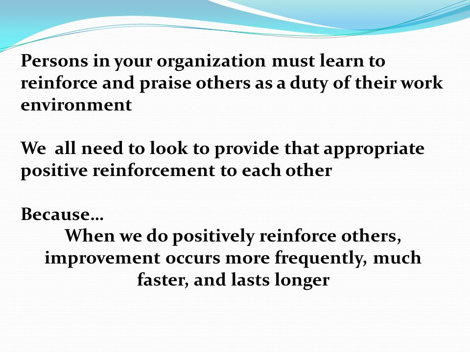 Persons in your organization must learn to reinforce and praise others as a duty of their work environment We all need to look to provide that appropriate positive reinforcement to each other Because… When we do positively reinforce others, improvement occurs more frequently, much faster, and lasts longer