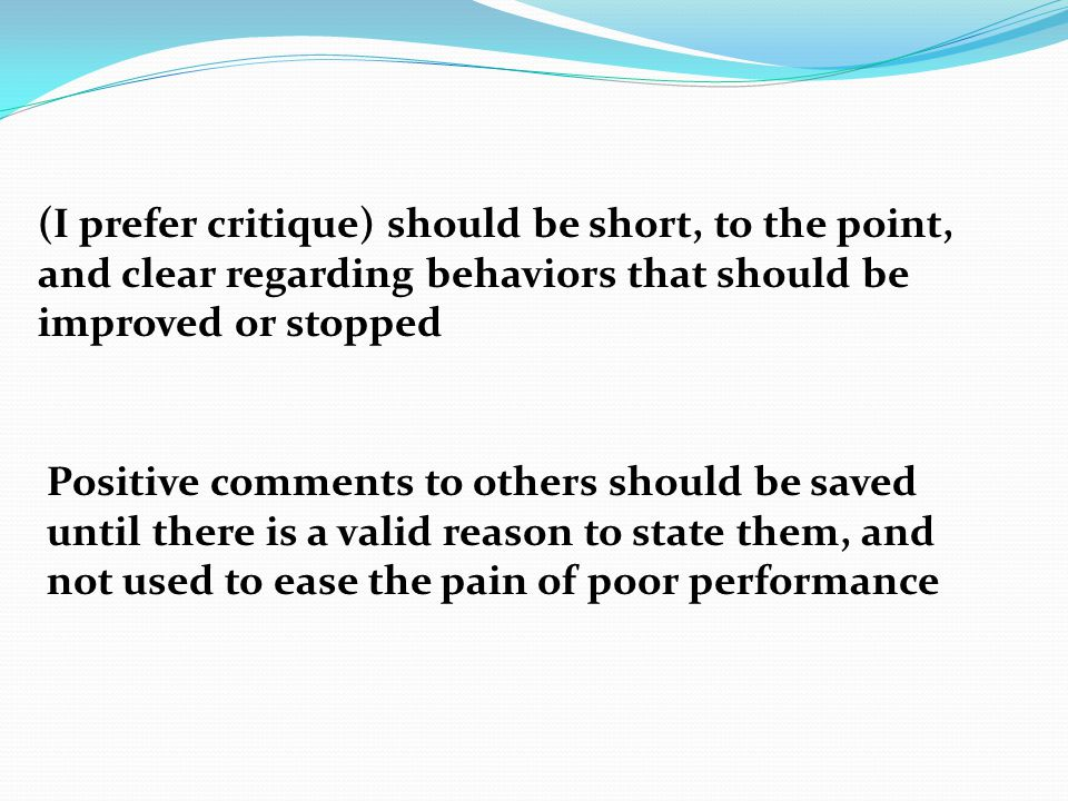 (I prefer critique) should be short, to the point, and clear regarding behaviors that should be improved or stopped Positive comments to others should be saved until there is a valid reason to state them, and not used to ease the pain of poor performance