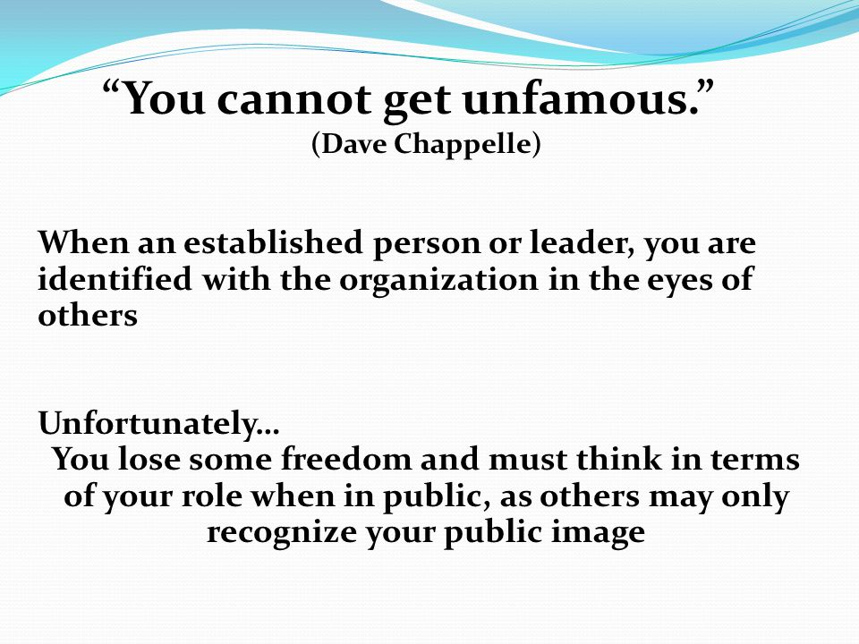 You cannot get unfamous. (Dave Chappelle) When an established person or leader, you are identified with the organization in the eyes of others Unfortunately… You lose some freedom and must think in terms of your role when in public, as others may only recognize your public image