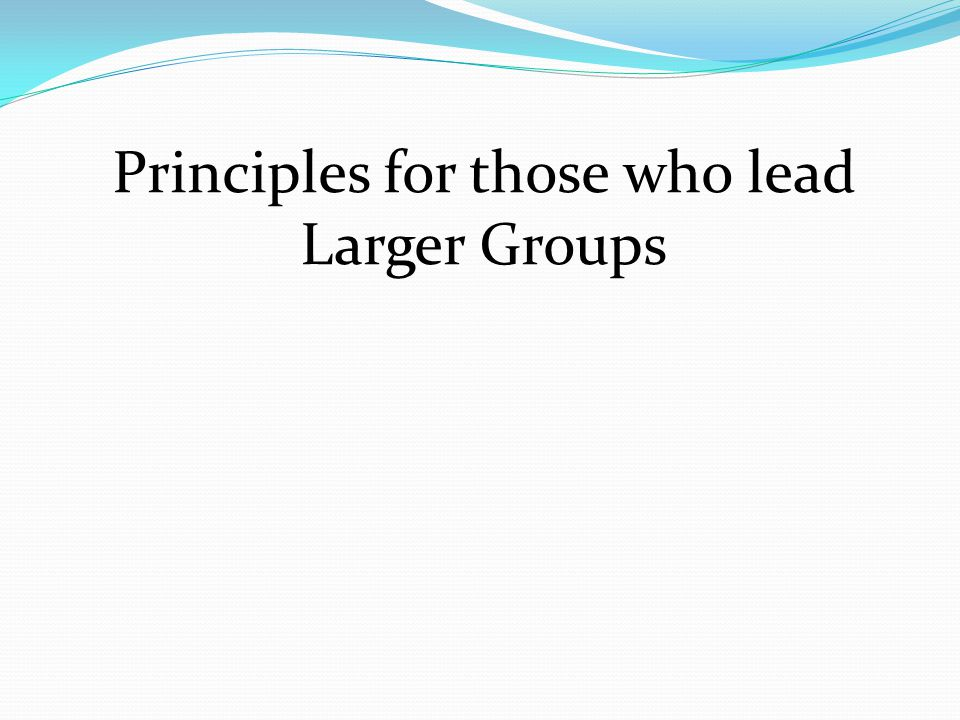 Principles for those who lead Larger Groups