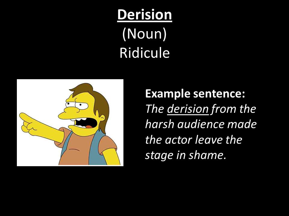 Derision (Noun) Ridicule Example sentence: The derision from the harsh audience made the actor leave the stage in shame.